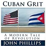 Cuban Grit: A Modern Tale of Revolution | John Phillips