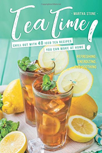 Download Tea Time!: Chill Out with 40 Iced Tea Recipes You Can Make at Home - Refreshing, Energizing, and Soothing PDF