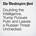 Doubting the Intelligence, Trump Pursues Putin and Leaves a Russian Threat Unchecked   Greg Miller,Greg Jaffe,Philip Rucker