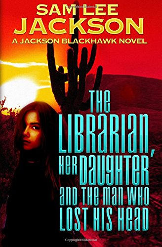 The Librarian, Her Daughter and the Man Who Lost His Head (A Jackson Blackhawk Novel) (Head His Lost Who The Man)