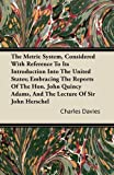 The Metric System, Considered with Reference to Its Introduction into the United States; Embracing the Reports of the Hon John Quincy Adams, And, Charles Davies, 1446081311