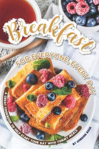 Breakfast for Everyone, Every Day: A Great Cookbook to Help Start Your Day with Yummy Meals by Gordon Rock