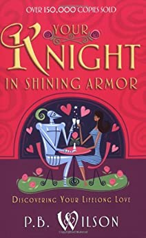 Your Knight in Shining Armor: Discovering Your Lifelong Love by [Wilson, P.B.]