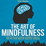 The Art of Mindfulness: How to Relieve Stress, Eliminate Anxiety and Rid Your Mind of Negative Thinking | Tyler Hughes