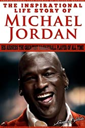 Michael Jordan - The Inspirational Life Story Of Michael Jordan, His Airness The Greatest Basketball Player Of All Time (Inspirational Life Stories By Gregory Watson Book 16)