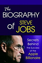 The Biography of Steve Jobs: Secrets behind the Success of the Apple Billionaire (Biographies of Famous People Series)