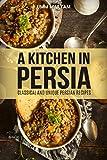 A Kitchen in Persia: Classical and Unique Persian Recipes (Persian Cooking, Persian Cookbook, Persian Recipes, Iranian Cookbook, Iranian Recipes, Iranian Cooking, Persian Cuisine Book 1)