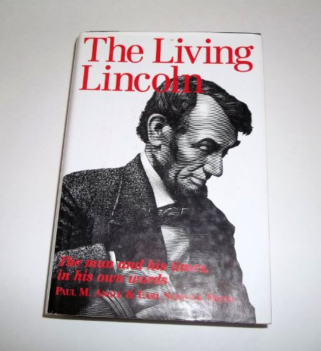 The Living Lincoln: The Man and His Times In His Own Words