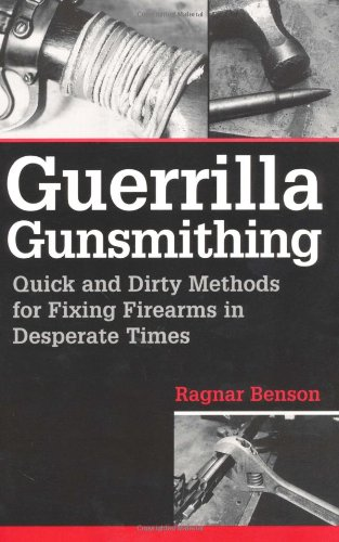 Guerrilla Gunsmithing: Quick And Dirty Methods For Fixing Firearms In Desperate Times (On The Evening Or In The Evening)