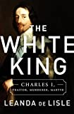 img - for The White King: Charles I, Traitor, Murderer, Martyr book / textbook / text book
