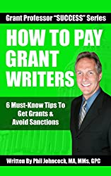 How To PAY Grant Writers: 6 Must-Know Tips To Get Grants & Avoid Sanctions (Grant Professor SUCCESS Series, Book 5)