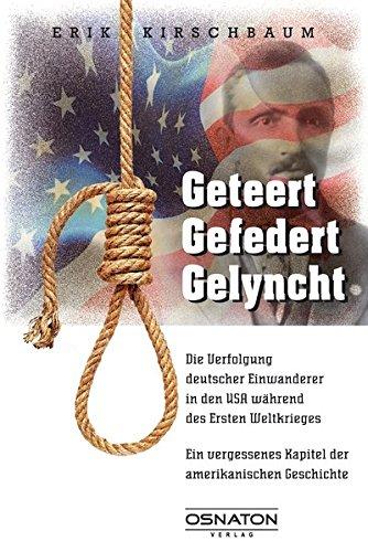 geteert - gefedert - gelyncht: Die Verfolgung deutscher Einwanderer in den USA während des Ersten Weltkrieges. Ein vergessenes Kapitel der amerikanischen Geschichte.