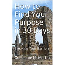 How to Find Your Purpose in 30 Days: Breaking Your Barriers