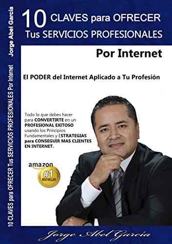 10 Claves Para Ofrecer Tus Servicios Profesionales Por Internet.: El Poder del Internet Aplicado a Tu Profesión. (Spanish Edition)