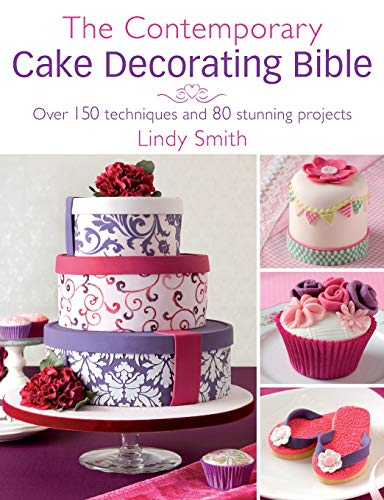 The Contemporary Cake Decorating Bible: Over 150 Techniques and 80 Stunning -