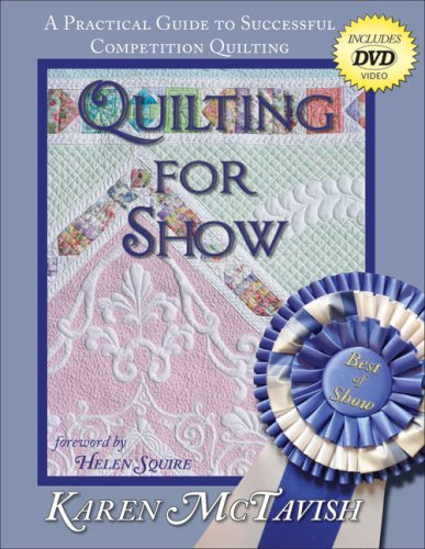 Quilting for Show: A Practical Guide to Successful Competition Quilting Karen McTavish
