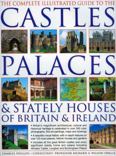 The Complete Illustrated Guide to Castles, Palaces & Stately Houses of Britain and Ireland: An Unrivalled Account Of Britain's Architectural And ... Over 500 Beautiful Photographs, Map And Plans (House Manor China)