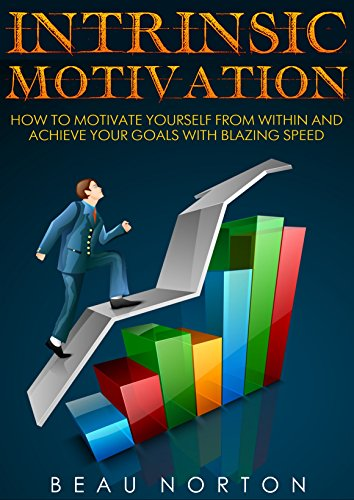 Intrinsic Motivation: How to Motivate Yourself From Within and Achieve Your Goals With Blazing Speed