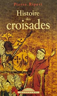 Histoire des croisades par Pierre Ripert