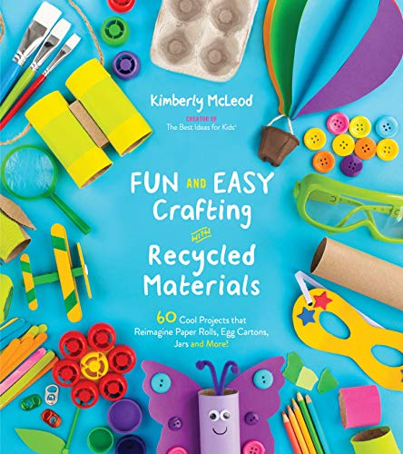 Fun and Easy Crafting with Recycled Materials: 60 Cool Projects that Reimagine Paper Rolls, Egg Cartons, Jars and - Materials Recycled