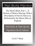 The Morris Book, Part 1 - A History of Morris Dancing, With a Description of Eleven Dances as Performed by the Morris-Men of England
