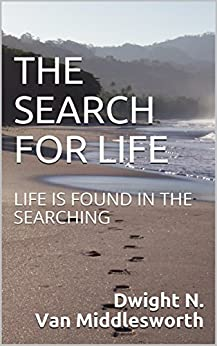 THE SEARCH FOR LIFE: LIFE IS FOUND IN THE SEARCHING by [Van Middlesworth, Dwight N.]
