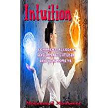Intuition: Comment accéder, développer et l'utiliser dans votre propre vie (French Edition)