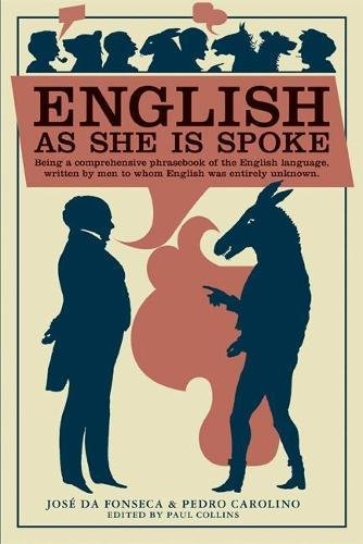 English as She Is Spoke: Being a Comprehensive Phrasebook of the English Language, Written by Men to Whom English was Entirely Unknown (Collins Library) by Brand: McSweeney's