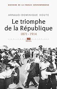 Histoire de la France contemporaine : Tome 4, Le triomphe de la République 1871-1914 par Arnaud-Dominique Houte