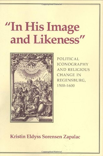 In His Image And Likeness: Political Iconography And Religious Change In Regensburg, 1500-1600