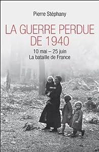 La Guerre perdue de 1940: 10 mai - 25 juin 1940, La bataille de France par Pierre Stéphany