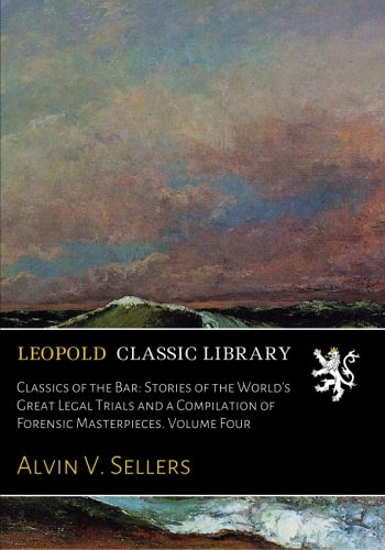 Classics of the Bar: Stories of the World's Great Legal Trials and a Compilation of Forensic Masterpieces. Volume Four PDF
