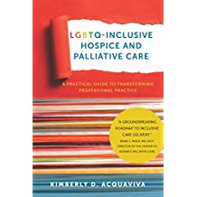 LGBTQ-Inclusive Hospice and Palliative Care: A Practical Guide to Transforming Professional Practice