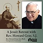 A Jesuit Retreat with Rev. Howard Gray, SJ | Rev. Howard Gray SJ PhD
