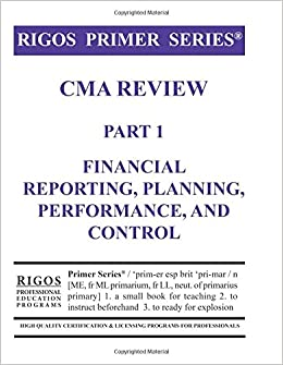 Rigos Primer Series CMA Review Part 1 Financial Reporting, Planning, Performance: 2017 Edition
