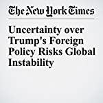 Uncertainty over Trump's Foreign Policy Risks Global Instability | Max Fisher