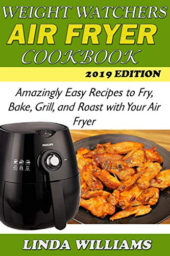 Weight Watchers Air Fryer Cookbook: Amazingly Easy Recipes to Fry, Bake, Grill, and Roast with Your Air Fryer by Linda Williams