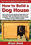 How to Build a Dog House: Learn How You Can Quickly & Easily Build Your Own Dog House The Right Way Even If You're a Beginner, This New & Simple to Follow Guide Teaches You How Without Failing