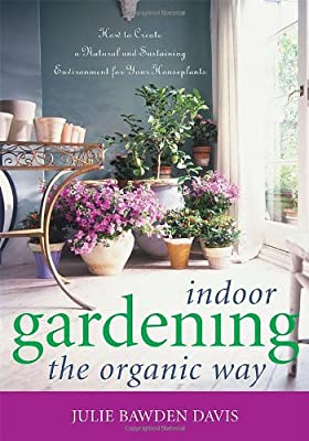 Indoor Gardening Books Indoor gardening the organic way how to create a natural and indoor gardening the organic way how to create a natural and sustaining environment for your houseplants workwithnaturefo