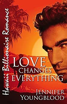 Love Changes Everything (Hawaii Billionaire Romance Book 4) by [Youngblood, Jennifer]