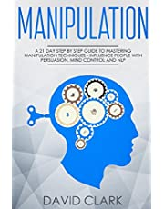 Manipulation: A 21-Day Step-by-Step Guide to Mastering Manipulation Techniques - Influence People with Persuasion, Mind Control, and NLP