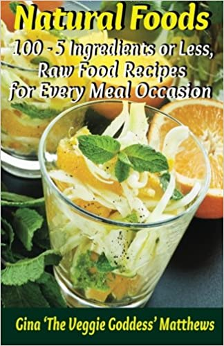 Natural foods 100 5 ingredients or less raw food recipes for natural foods 100 5 ingredients or less raw food recipes for every meal occasion gina the veggie goddess matthews 9781480175389 amazon books forumfinder Image collections