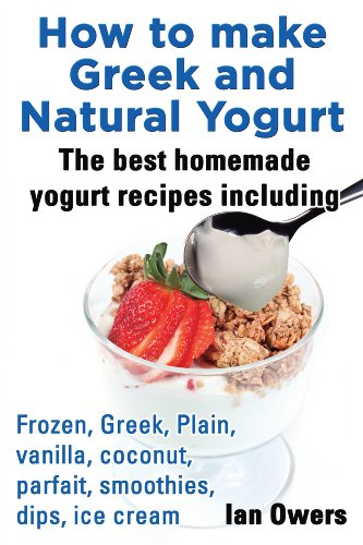 How to make Greek and  Natural Yogurt  The best homemade yogurt Recipes including Frozen, Greek, Plain, Vanilla, Coconut, Parfait, Smoothies, Dips, Ice cream. by [Owers, Ian]