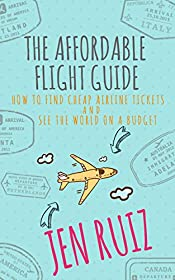 The Affordable Flight Guide: How to Find Cheap Airline Tickets and See the World on a Budget