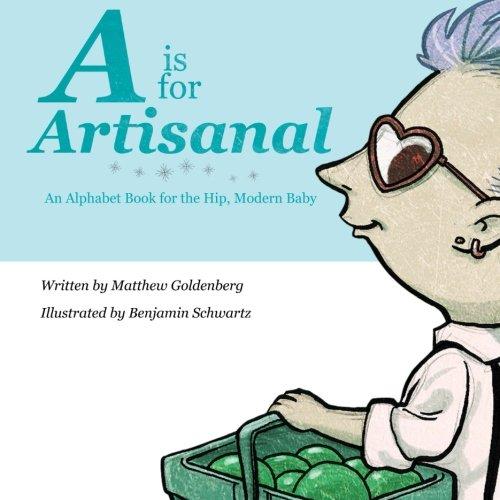 A is for Artisanal: An Alphabet Book for the Hip, Modern Baby [Goldenberg, Matthew] (Tapa Blanda)