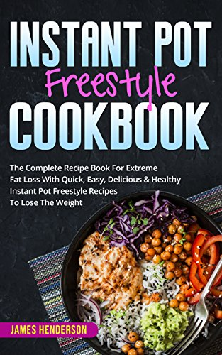 Instant Pot Freestyle Cookbook: The Complete Recipe Book For Extreme Fat Loss With Quick, Easy, Delicious & Healthy Instant Pot Freestyle Recipes To Lose The Weight by James Henderson