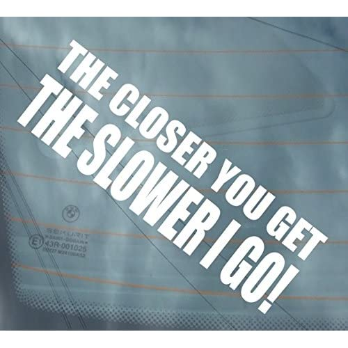 THE CLOSER YOU GET THE SLOWER I GO vinyl sticker decals graphics car van window funny bumper decal graphics stickers JDM