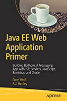 Java EE Web Application Primer: Building Bullhorn: A Messaging App with JSP, Servlets, JavaScript, Bootstrap and Oracle Front Cover