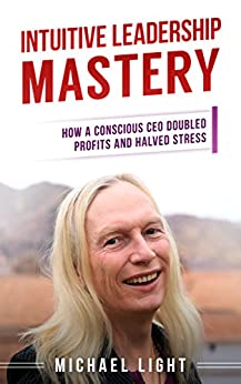 Intuitive Leadership Mastery: How a conscious CEO doubled profits and halved stress (Intuitive Decision Making Book 2) by [Light, Michaela]
