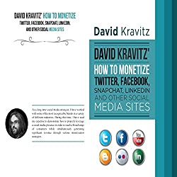 David Kravitz's How to Monetize Twitter, Facebook, Snapchat, LinkedIn and Other Social Media Sites
